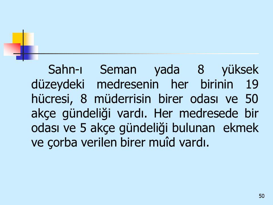 50 Sahn-ı Seman yada 8 yüksek düzeydeki medresenin her birinin 19 hücresi, 8 müderrisin birer odası ve 50 akçe gündeliği vardı. Her medresede bir odas