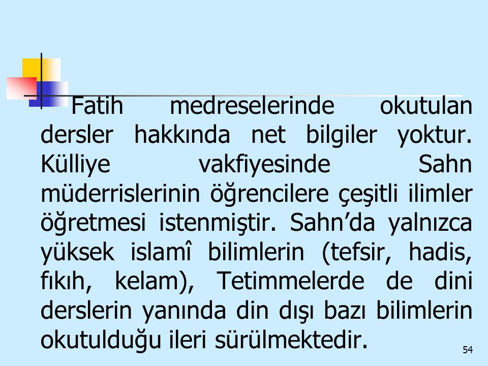 54 Fatih medreselerinde okutulan dersler hakkında net bilgiler yoktur. Külliye vakfiyesinde Sahn müderrislerinin öğrencilere çeşitli ilimler öğretmesi