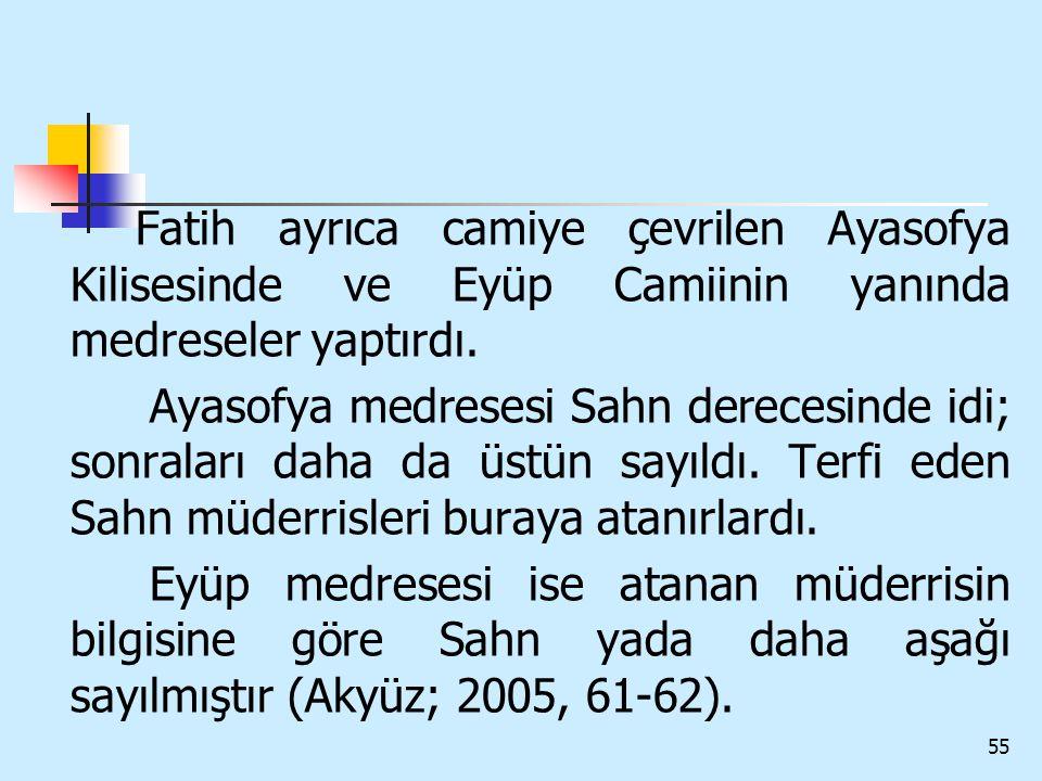 55 Fatih ayrıca camiye çevrilen Ayasofya Kilisesinde ve Eyüp Camiinin yanında medreseler yaptırdı. Ayasofya medresesi Sahn derecesinde idi; sonraları