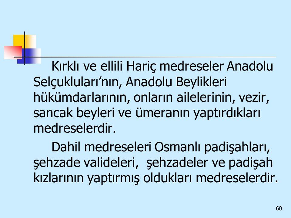 60 Kırklı ve ellili Hariç medreseler Anadolu Selçukluları'nın, Anadolu Beylikleri hükümdarlarının, onların ailelerinin, vezir, sancak beyleri ve ümera