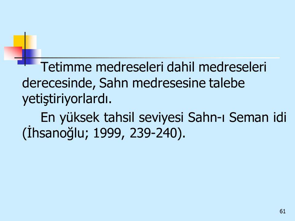 61 Tetimme medreseleri dahil medreseleri derecesinde, Sahn medresesine talebe yetiştiriyorlardı. En yüksek tahsil seviyesi Sahn-ı Seman idi (İhsanoğlu
