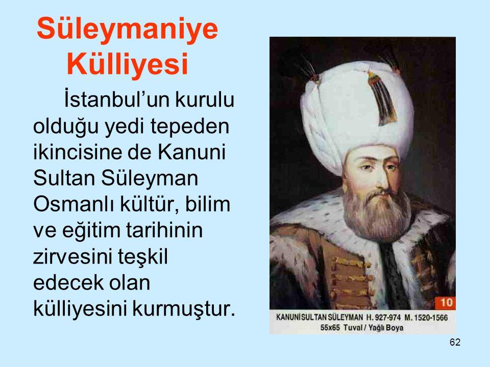 62 Süleymaniye Külliyesi İstanbul'un kurulu olduğu yedi tepeden ikincisine de Kanuni Sultan Süleyman Osmanlı kültür, bilim ve eğitim tarihinin zirvesi