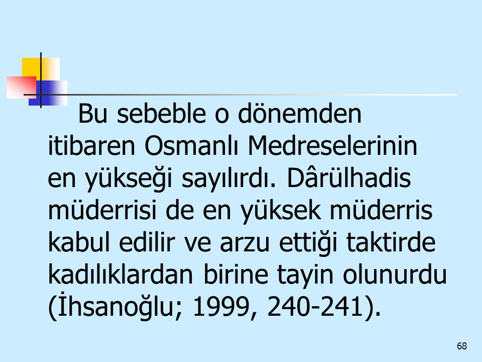 68 Bu sebeble o dönemden itibaren Osmanlı Medreselerinin en yükseği sayılırdı. Dârülhadis müderrisi de en yüksek müderris kabul edilir ve arzu ettiği