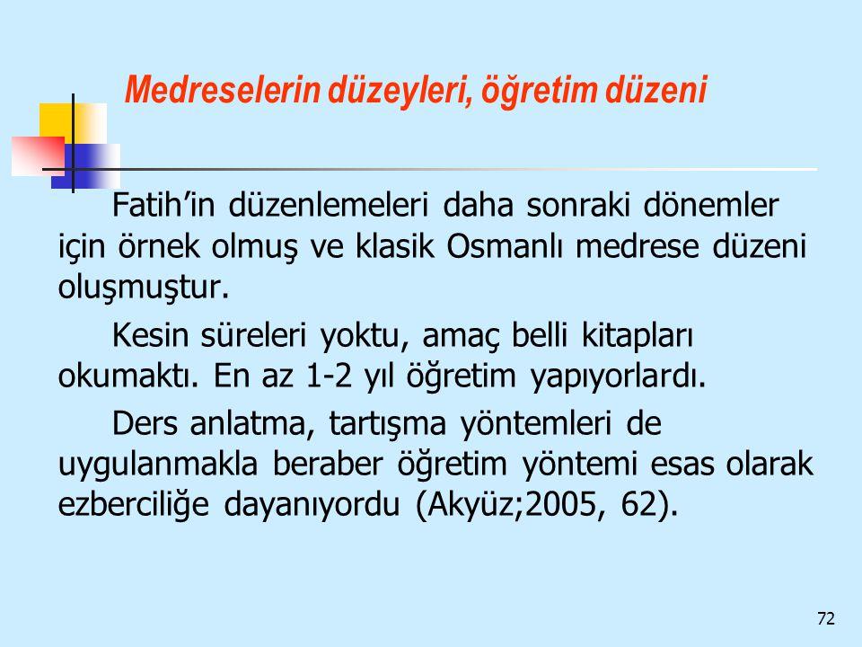 72 Medreselerin düzeyleri, öğretim düzeni Fatih'in düzenlemeleri daha sonraki dönemler için örnek olmuş ve klasik Osmanlı medrese düzeni oluşmuştur. K