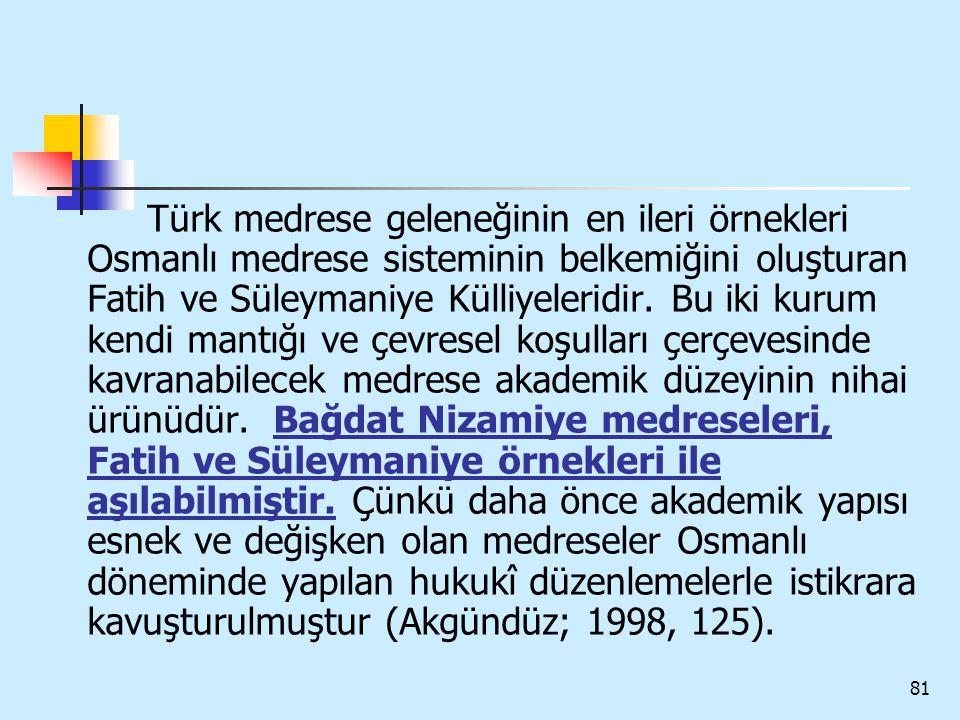81 Türk medrese geleneğinin en ileri örnekleri Osmanlı medrese sisteminin belkemiğini oluşturan Fatih ve Süleymaniye Külliyeleridir. Bu iki kurum kend