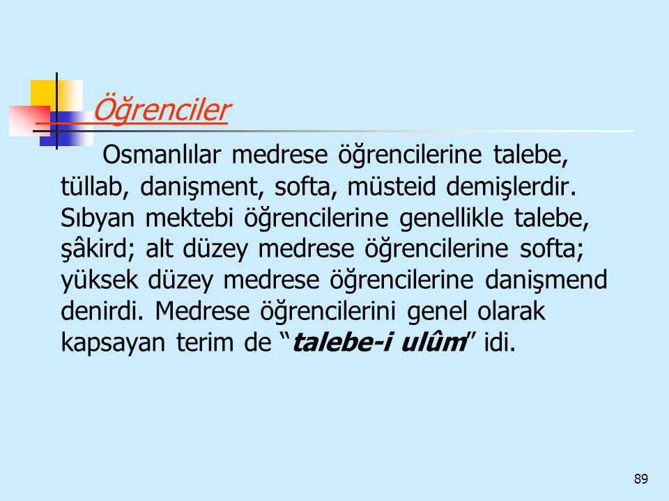 89 Öğrenciler Osmanlılar medrese öğrencilerine talebe, tüllab, danişment, softa, müsteid demişlerdir. Sıbyan mektebi öğrencilerine genellikle talebe,