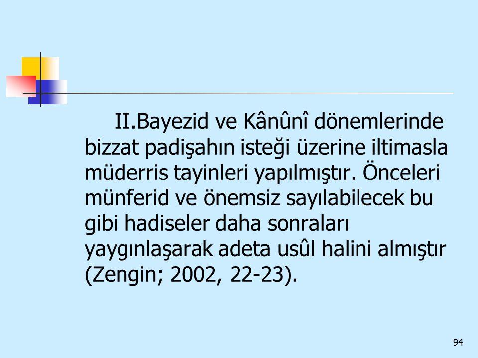 94 II.Bayezid ve Kânûnî dönemlerinde bizzat padişahın isteği üzerine iltimasla müderris tayinleri yapılmıştır. Önceleri münferid ve önemsiz sayılabile