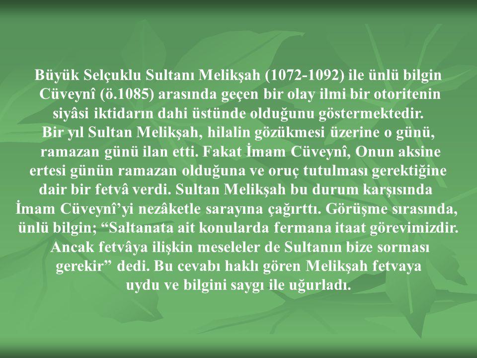 Büyük Selçuklu Sultanı Melikşah (1072-1092) ile ünlü bilgin Cüveynî (ö.1085) arasında geçen bir olay ilmi bir otoritenin siyâsi iktidarın dahi üstünde olduğunu göstermektedir.