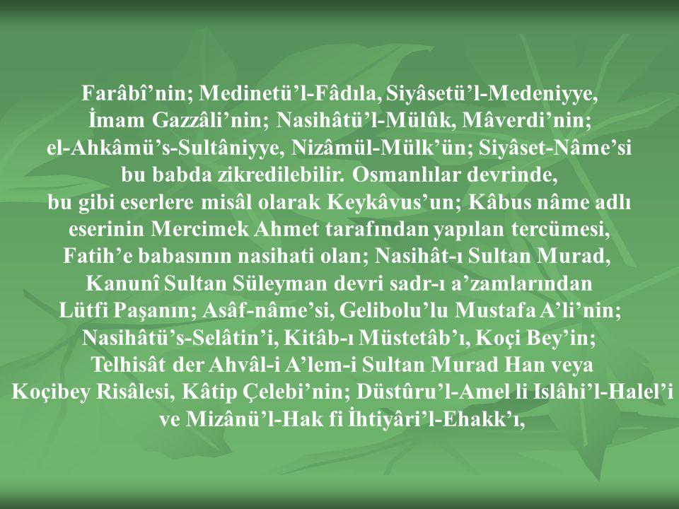 Farâbî'nin; Medinetü'l-Fâdıla, Siyâsetü'l-Medeniyye, İmam Gazzâli'nin; Nasihâtü'l-Mülûk, Mâverdi'nin; el-Ahkâmü's-Sultâniyye, Nizâmül-Mülk'ün; Siyâset-Nâme'si bu babda zikredilebilir.