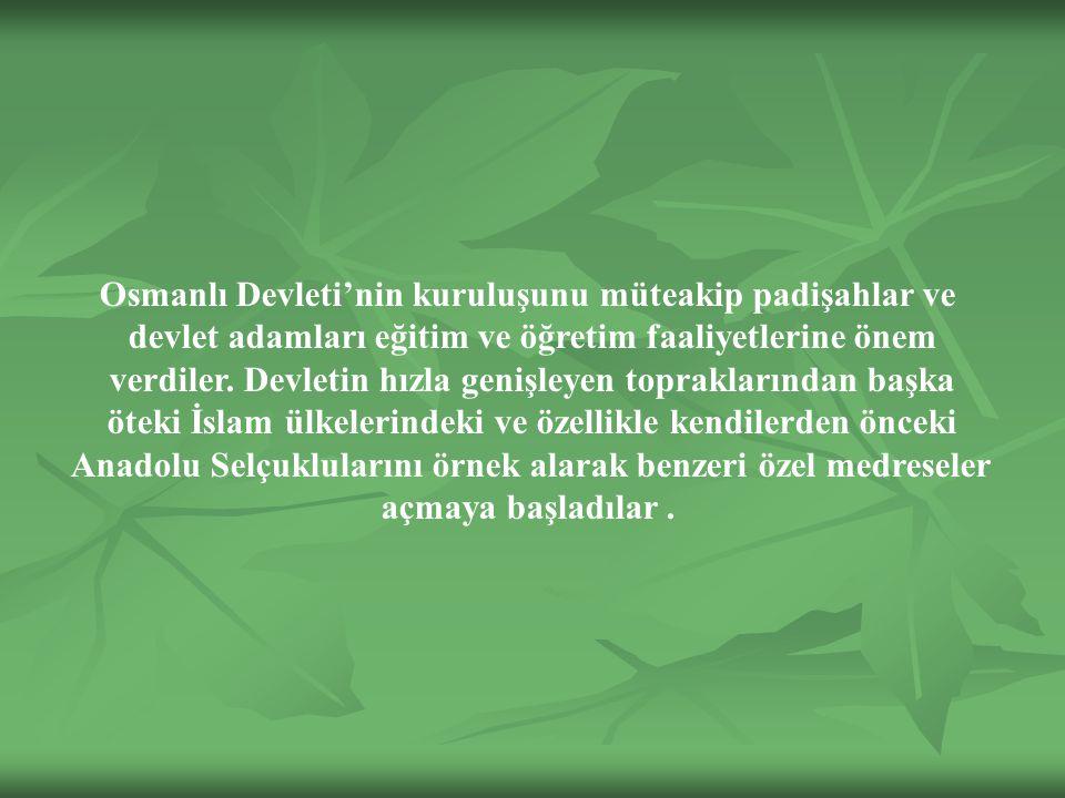 Osmanlı Devleti'nin kuruluşunu müteakip padişahlar ve devlet adamları eğitim ve öğretim faaliyetlerine önem verdiler.