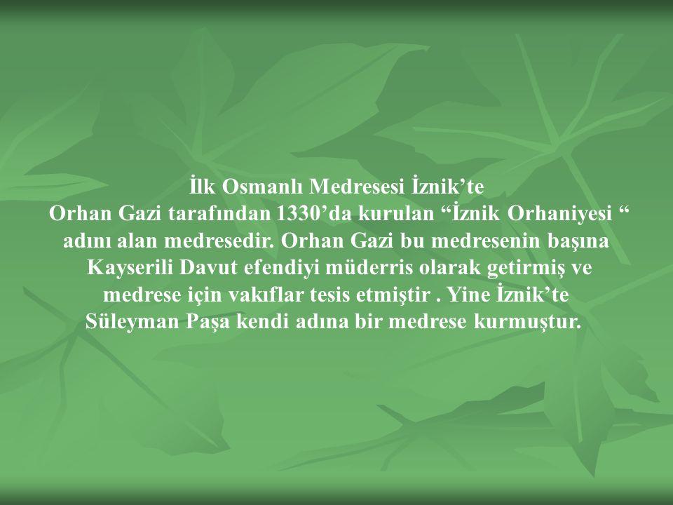 İlk Osmanlı Medresesi İznik'te Orhan Gazi tarafından 1330'da kurulan İznik Orhaniyesi adını alan medresedir.