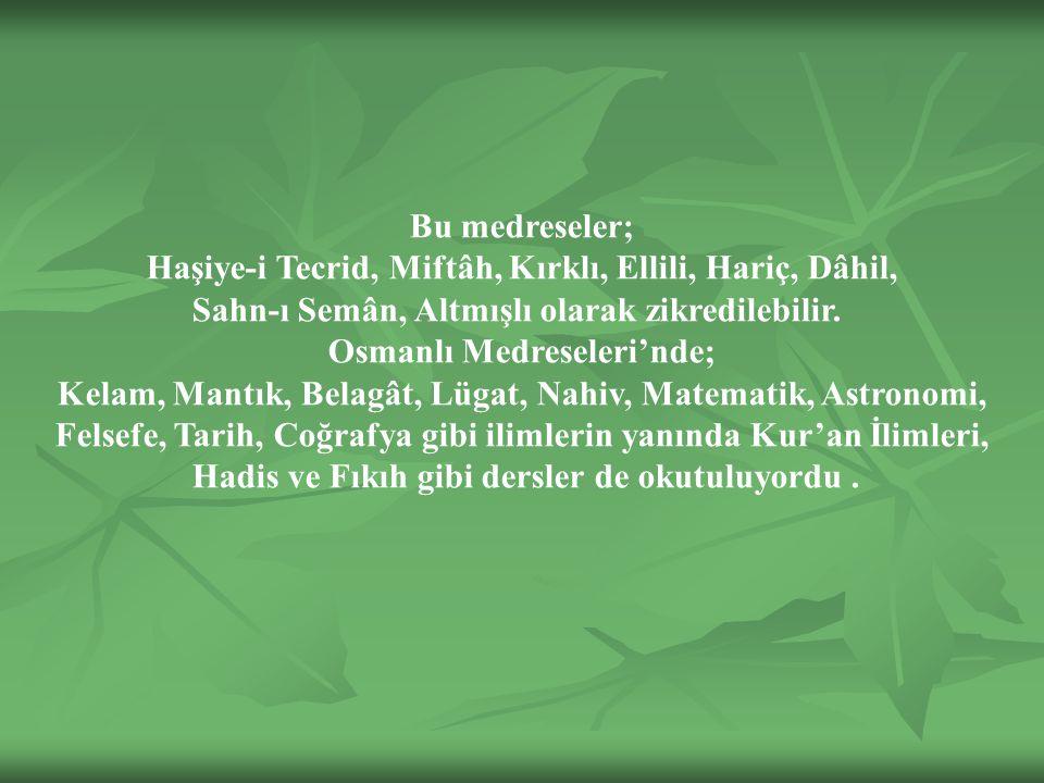 Bu medreseler; Haşiye-i Tecrid, Miftâh, Kırklı, Ellili, Hariç, Dâhil, Sahn-ı Semân, Altmışlı olarak zikredilebilir.