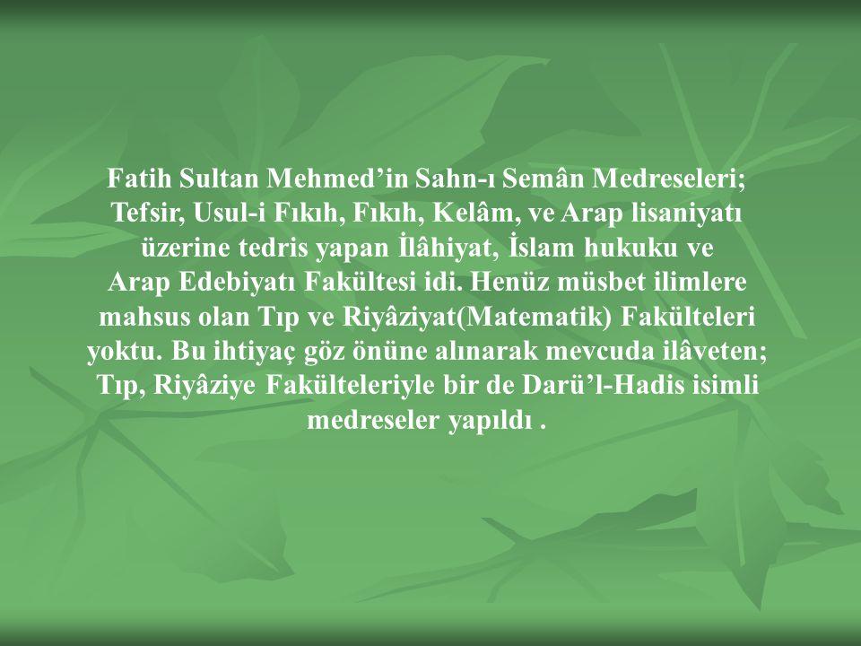 Fatih Sultan Mehmed'in Sahn-ı Semân Medreseleri; Tefsir, Usul-i Fıkıh, Fıkıh, Kelâm, ve Arap lisaniyatı üzerine tedris yapan İlâhiyat, İslam hukuku ve Arap Edebiyatı Fakültesi idi.