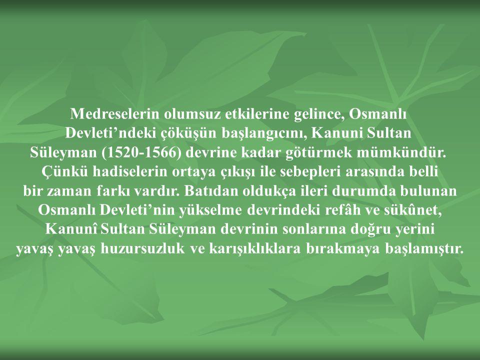 Medreselerin olumsuz etkilerine gelince, Osmanlı Devleti'ndeki çöküşün başlangıcını, Kanuni Sultan Süleyman (1520-1566) devrine kadar götürmek mümkündür.