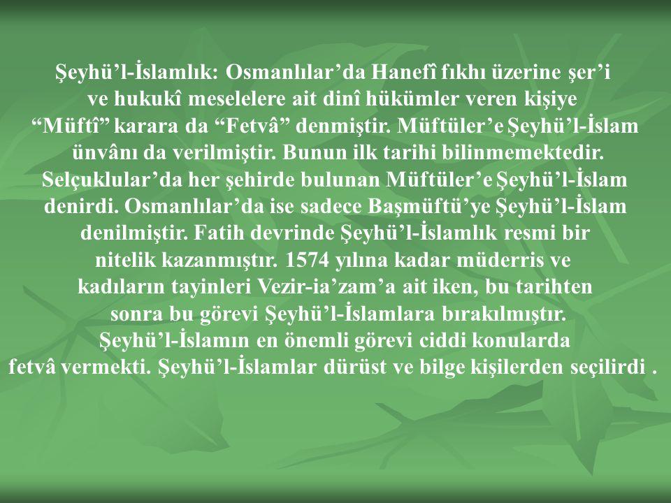 Şeyhü'l-İslamlık: Osmanlılar'da Hanefî fıkhı üzerine şer'i ve hukukî meselelere ait dinî hükümler veren kişiye Müftî karara da Fetvâ denmiştir.