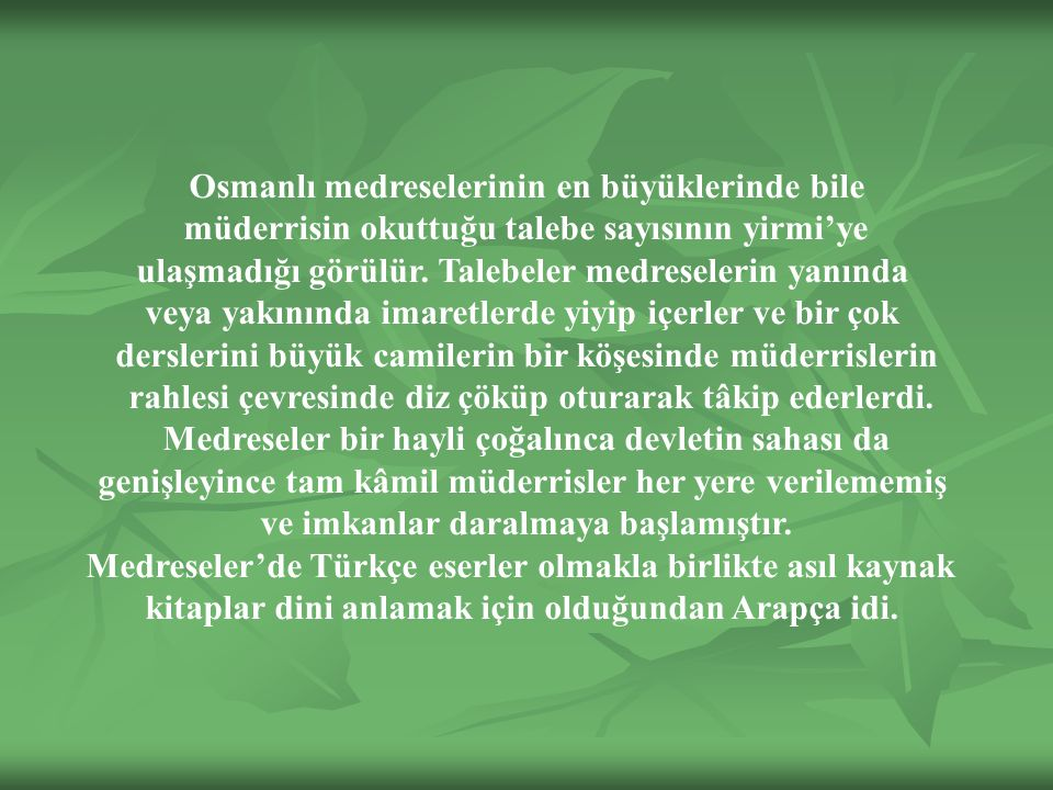 Osmanlı medreselerinin en büyüklerinde bile müderrisin okuttuğu talebe sayısının yirmi'ye ulaşmadığı görülür.