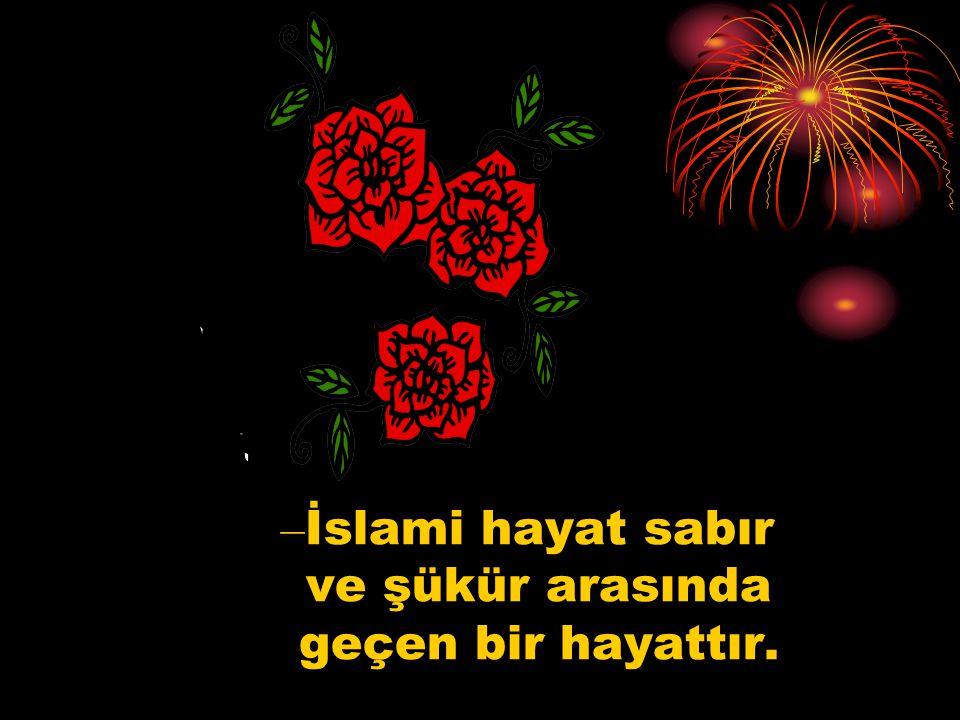 – İslami hayat sabır ve şükür arasında geçen bir hayattır.