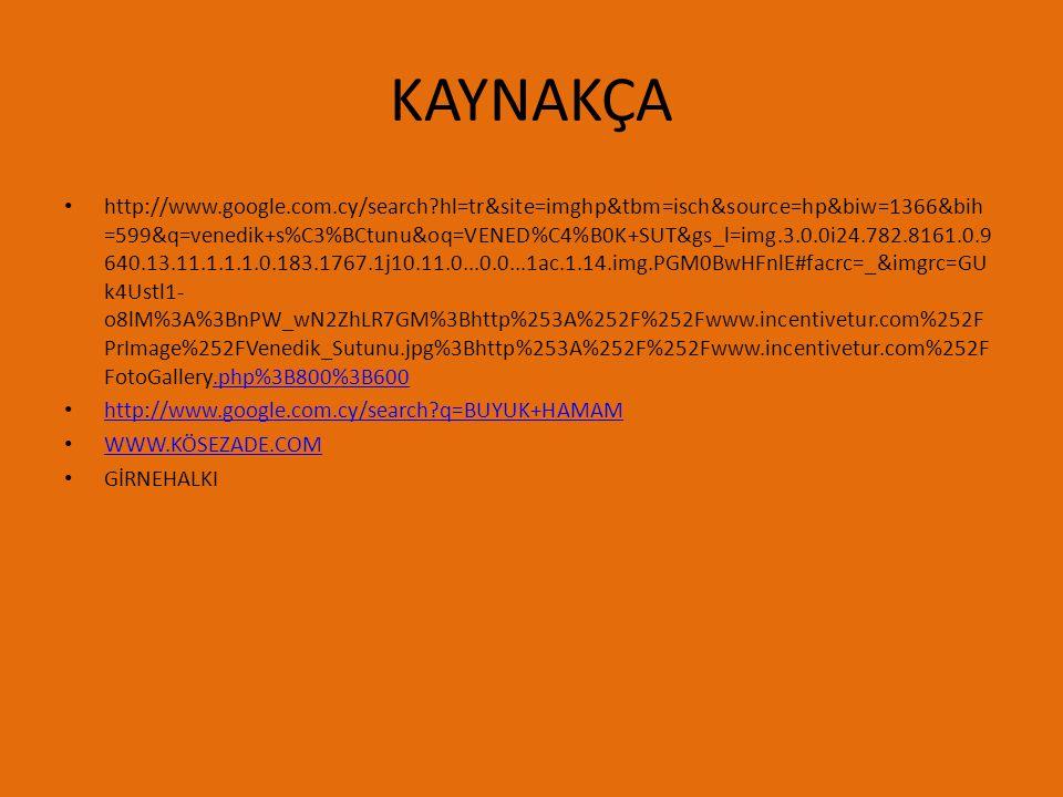KAYNAKÇA http://www.google.com.cy/search?hl=tr&site=imghp&tbm=isch&source=hp&biw=1366&bih =599&q=venedik+s%C3%BCtunu&oq=VENED%C4%B0K+SUT&gs_l=img.3.0.0i24.782.8161.0.9 640.13.11.1.1.1.0.183.1767.1j10.11.0...0.0...1ac.1.14.img.PGM0BwHFnlE#facrc=_&imgrc=GU k4Ustl1- o8lM%3A%3BnPW_wN2ZhLR7GM%3Bhttp%253A%252F%252Fwww.incentivetur.com%252F PrImage%252FVenedik_Sutunu.jpg%3Bhttp%253A%252F%252Fwww.incentivetur.com%252F FotoGallery.php%3B800%3B600.php%3B800%3B600 http://www.google.com.cy/search?q=BUYUK+HAMAM WWW.KÖSEZADE.COM GİRNEHALKI