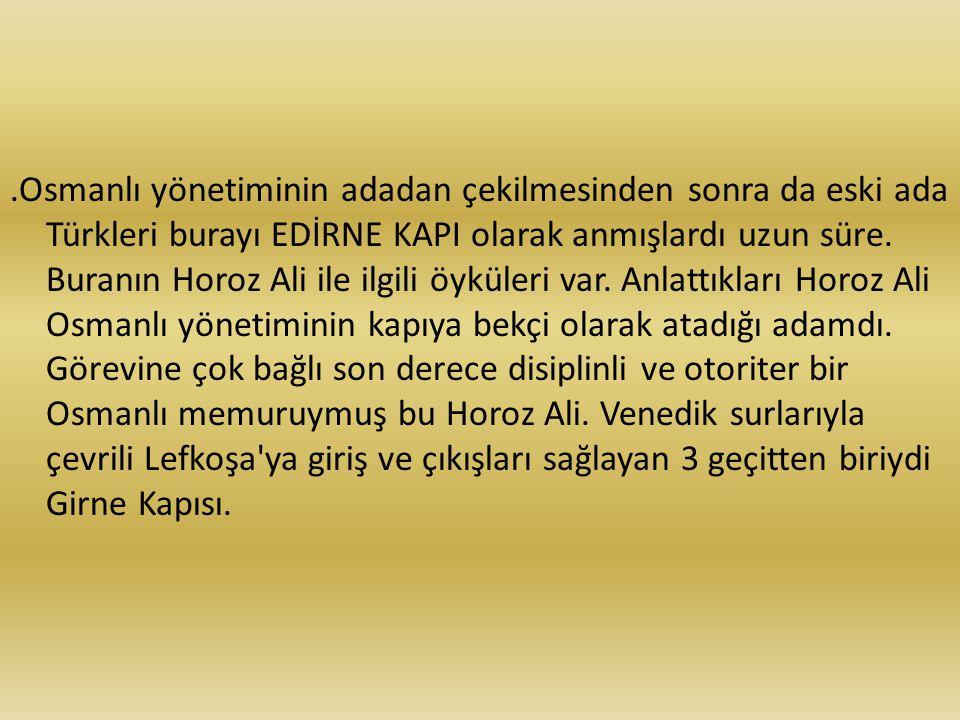 .Osmanlı yönetiminin adadan çekilmesinden sonra da eski ada Türkleri burayı EDİRNE KAPI olarak anmışlardı uzun süre.