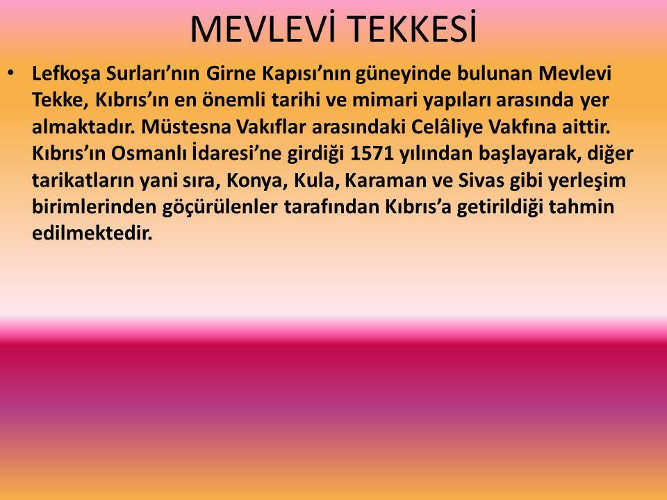 MEVLEVİ TEKKESİ Lefkoşa Surları'nın Girne Kapısı'nın güneyinde bulunan Mevlevi Tekke, Kıbrıs'ın en önemli tarihi ve mimari yapıları arasında yer almaktadır.