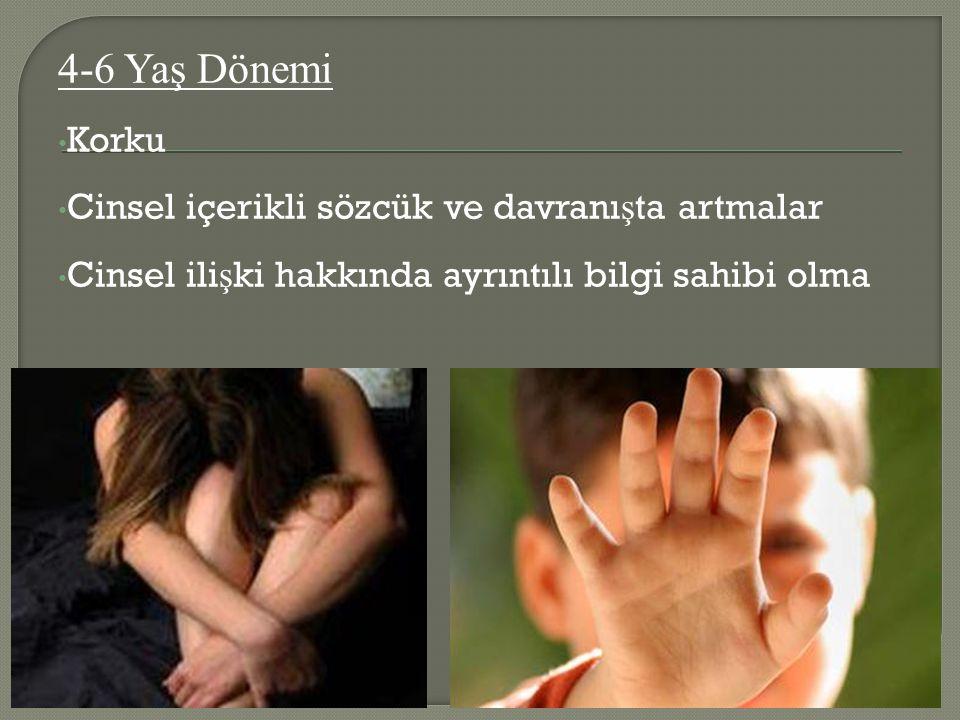 4-6 Yaş Dönemi Korku Cinsel içerikli sözcük ve davranı ş ta artmalar Cinsel ili ş ki hakkında ayrıntılı bilgi sahibi olma