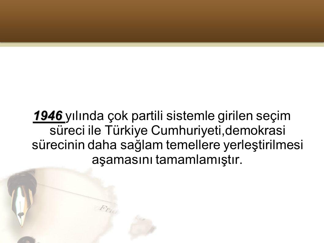 1946 1946 yılında çok partili sistemle girilen seçim süreci ile Türkiye Cumhuriyeti,demokrasi sürecinin daha sağlam temellere yerleştirilmesi aşamasını tamamlamıştır.