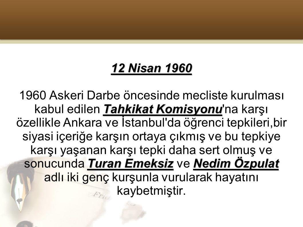 12 Nisan 1960 Tahkikat Komisyonu Turan EmeksizNedim Özpulat 1960 Askeri Darbe öncesinde mecliste kurulması kabul edilen Tahkikat Komisyonu na karşı özellikle Ankara ve İstanbul da öğrenci tepkileri,bir siyasi içeriğe karşın ortaya çıkmış ve bu tepkiye karşı yaşanan karşı tepki daha sert olmuş ve sonucunda Turan Emeksiz ve Nedim Özpulat adlı iki genç kurşunla vurularak hayatını kaybetmiştir.