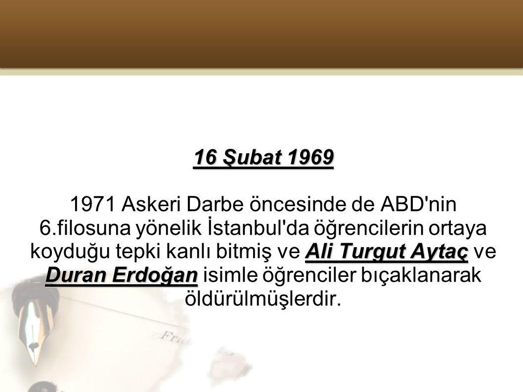 16 Şubat 1969 Ali Turgut Aytaç Duran Erdoğan 1971 Askeri Darbe öncesinde de ABD nin 6.filosuna yönelik İstanbul da öğrencilerin ortaya koyduğu tepki kanlı bitmiş ve Ali Turgut Aytaç ve Duran Erdoğan isimle öğrenciler bıçaklanarak öldürülmüşlerdir.