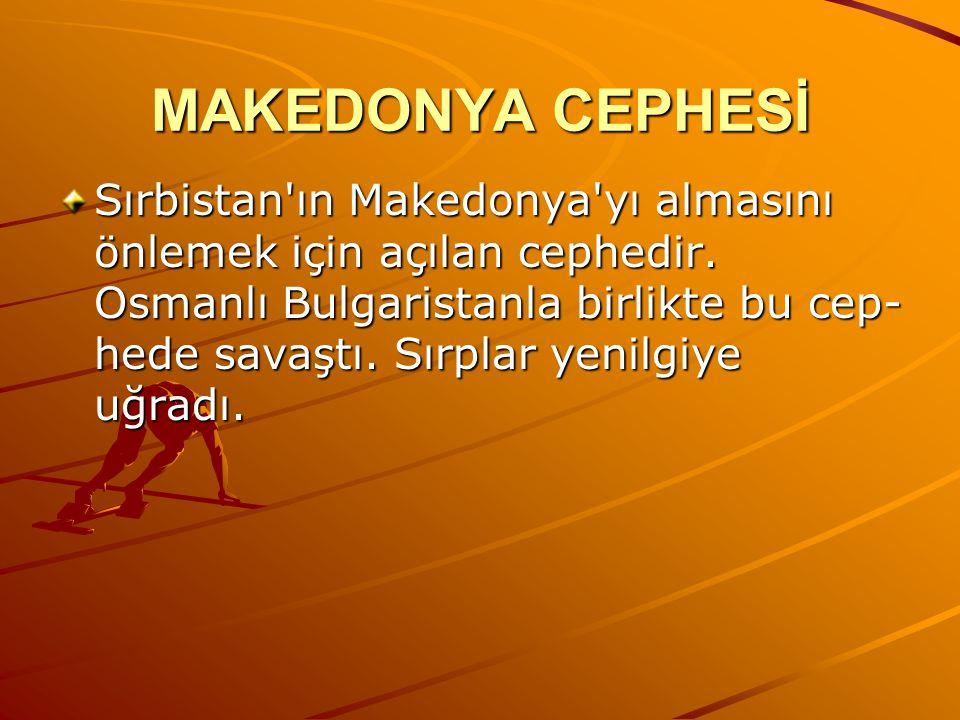 MAKEDONYA CEPHESİ Sırbistan'ın Makedonya'yı almasını önlemek için açılan cephedir. Osmanlı Bulgaristanla birlikte bu cep hede savaştı. Sırplar yenil