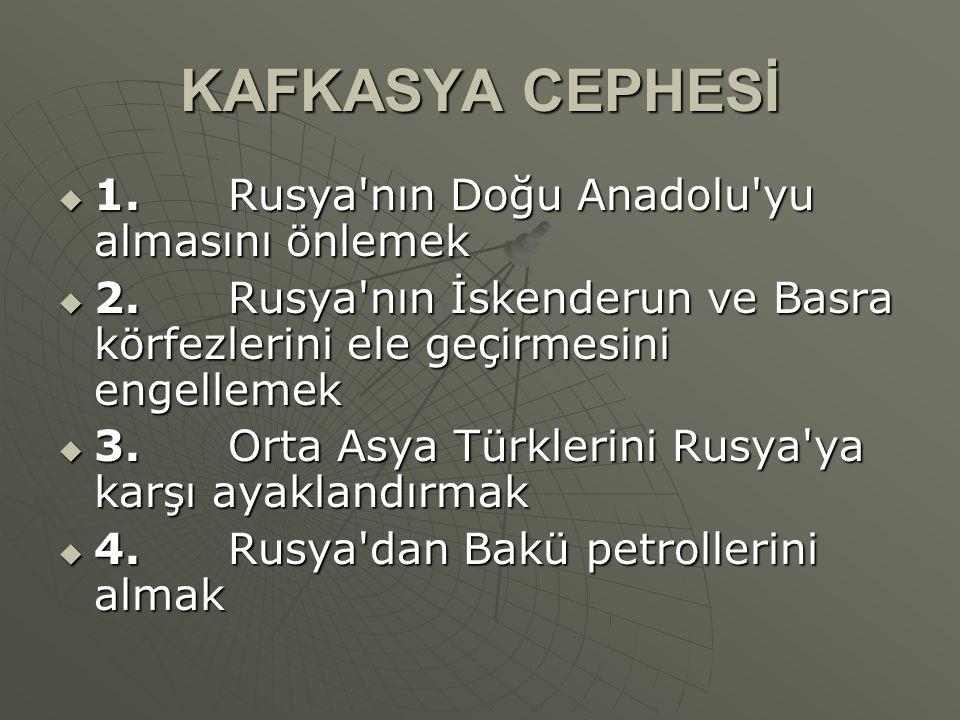 KAFKASYA CEPHESİ  1. Rusya'nın Doğu Anadolu'yu almasını önlemek  2. Rusya'nın İskenderun ve Basra körfezlerini ele geçirmesini engellemek  3. Orta