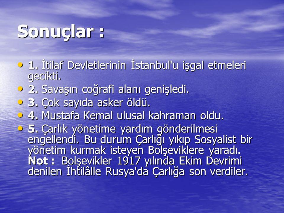 Sonuçlar : 1. İtilaf Devletlerinin İstanbul'u işgal etmeleri gecikti. 1. İtilaf Devletlerinin İstanbul'u işgal etmeleri gecikti. 2. Savaşın coğrafi al