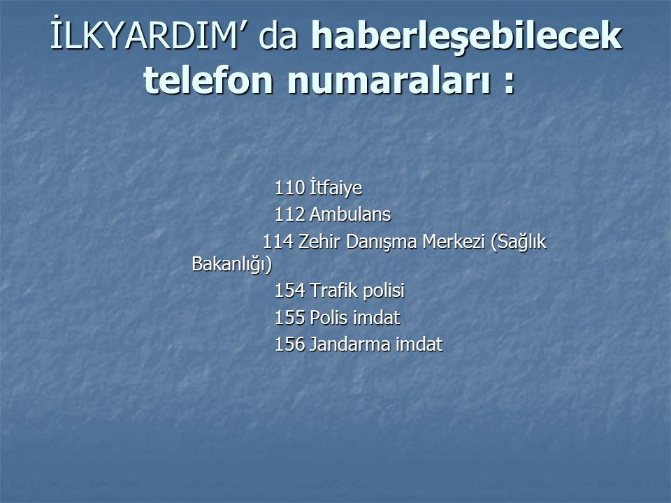 İLKYARDIM' da haberleşebilecek telefon numaraları : İLKYARDIM' da haberleşebilecek telefon numaraları : 110 İtfaiye 110 İtfaiye 112 Ambulans 112 Ambulans 114 Zehir Danışma Merkezi (Sağlık Bakanlığı) 114 Zehir Danışma Merkezi (Sağlık Bakanlığı) 154 Trafik polisi 154 Trafik polisi 155 Polis imdat 155 Polis imdat 156 Jandarma imdat 156 Jandarma imdat