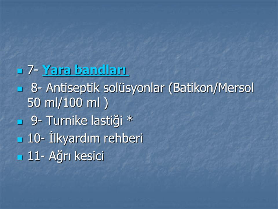 7- Yara bandları 7- Yara bandları Yara bandları Yara bandları 8- Antiseptik solüsyonlar (Batikon/Mersol 50 ml/100 ml ) 8- Antiseptik solüsyonlar (Batikon/Mersol 50 ml/100 ml ) 9- Turnike lastiği * 9- Turnike lastiği * 10- İlkyardım rehberi 10- İlkyardım rehberi 11- Ağrı kesici 11- Ağrı kesici