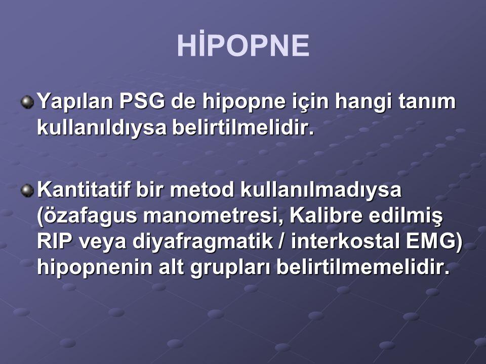 HİPOPNE Yapılan PSG de hipopne için hangi tanım kullanıldıysa belirtilmelidir. Kantitatif bir metod kullanılmadıysa (özafagus manometresi, Kalibre edi