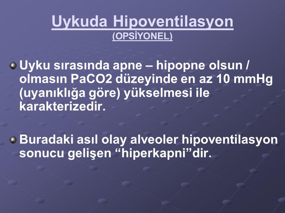Uykuda Hipoventilasyon (OPSİYONEL) Uyku sırasında apne – hipopne olsun / olmasın PaCO2 düzeyinde en az 10 mmHg (uyanıklığa göre) yükselmesi ile karakt