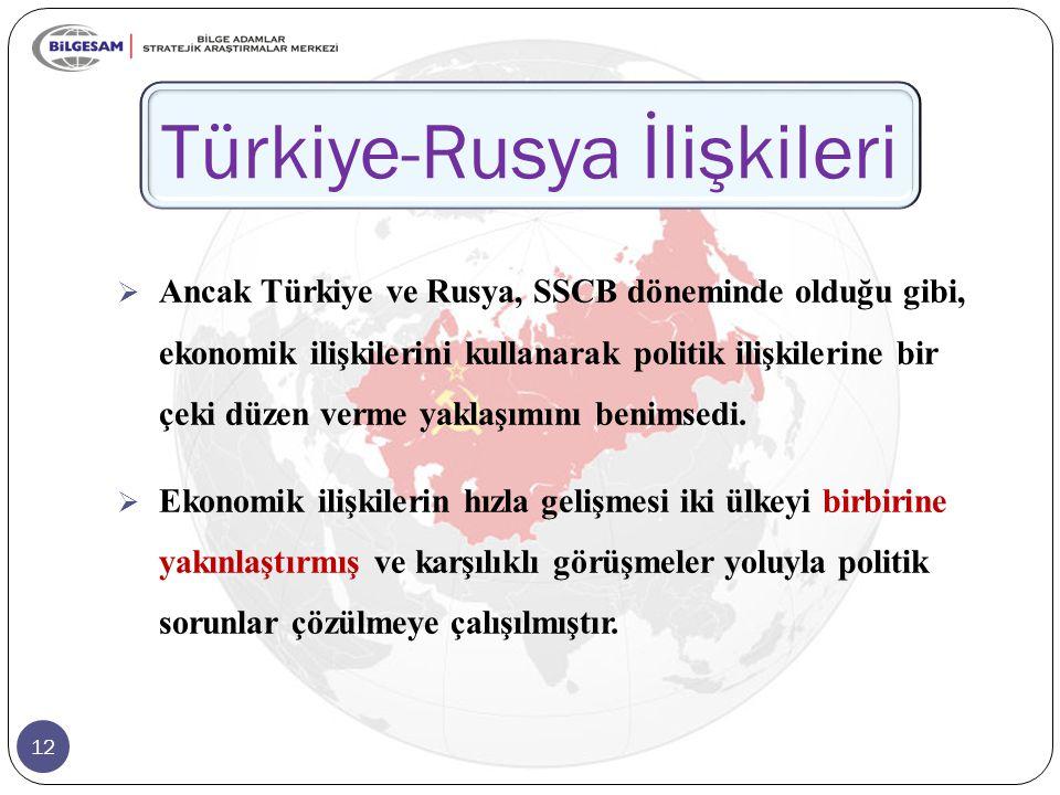 12 Türkiye-Rusya İlişkileri  Ancak Türkiye ve Rusya, SSCB döneminde olduğu gibi, ekonomik ilişkilerini kullanarak politik ilişkilerine bir çeki düzen verme yaklaşımını benimsedi.