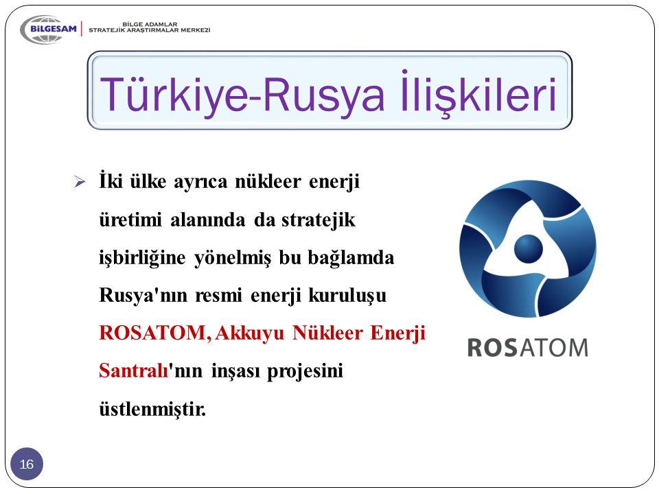 16 Türkiye-Rusya İlişkileri  İki ülke ayrıca nükleer enerji üretimi alanında da stratejik işbirliğine yönelmiş bu bağlamda Rusya nın resmi enerji kuruluşu ROSATOM, Akkuyu Nükleer Enerji Santralı nın inşası projesini üstlenmiştir.