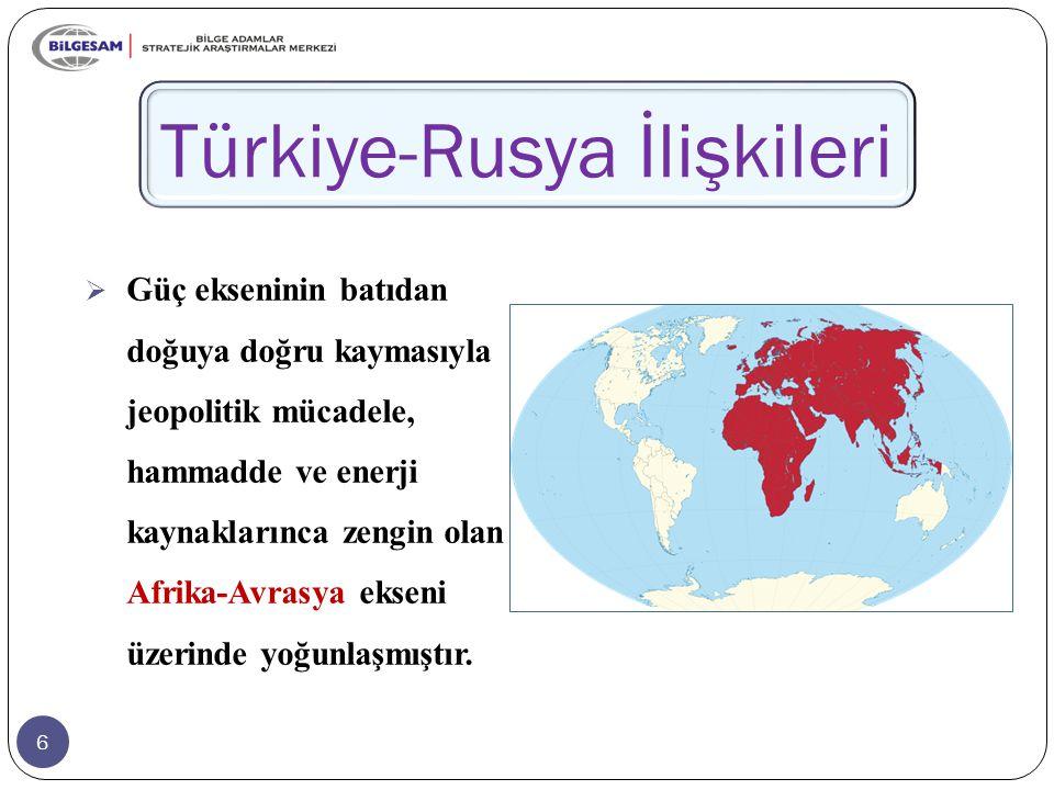 6 Türkiye-Rusya İlişkileri  Güç ekseninin batıdan doğuya doğru kaymasıyla jeopolitik mücadele, hammadde ve enerji kaynaklarınca zengin olan Afrika-Avrasya ekseni üzerinde yoğunlaşmıştır.