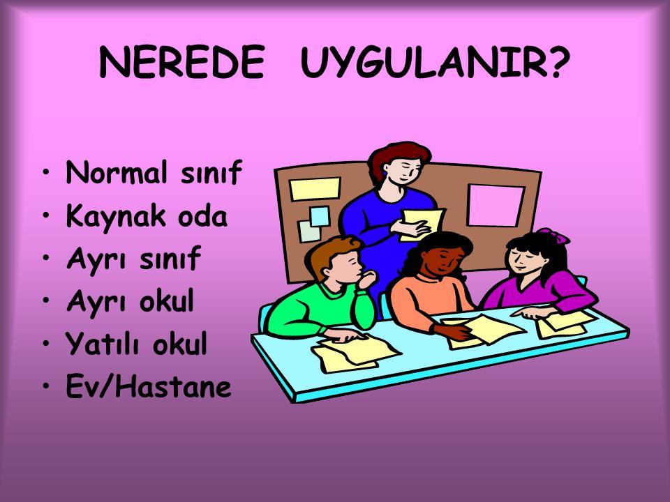 NEREDE UYGULANIR? Normal sınıf Kaynak oda Ayrı sınıf Ayrı okul Yatılı okul Ev/Hastane