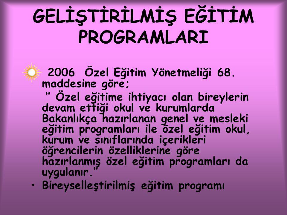 GELİŞTİRİLMİŞ EĞİTİM PROGRAMLARI 2006 Özel Eğitim Yönetmeliği 68. maddesine göre; '' Özel eğitime ihtiyacı olan bireylerin devam ettiği okul ve kuruml
