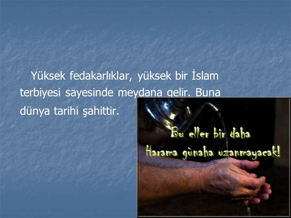 Yüksek fedakarlıklar, yüksek bir İslam terbiyesi sayesinde meydana gelir. Buna dünya tarihi şahittir.