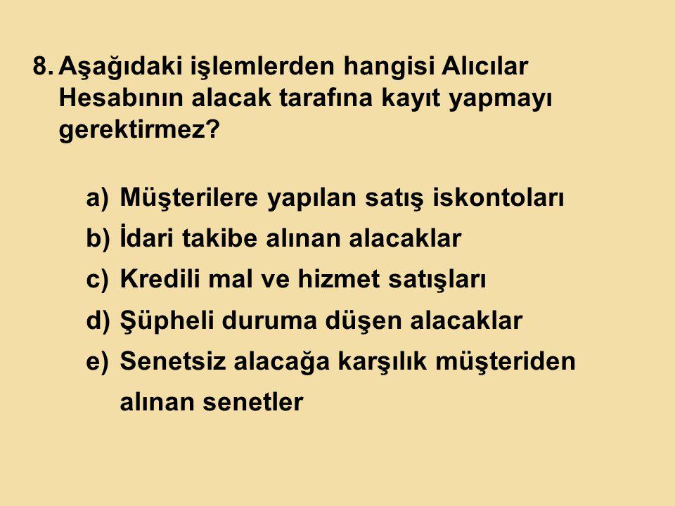 8.Aşağıdaki işlemlerden hangisi Alıcılar Hesabının alacak tarafına kayıt yapmayı gerektirmez? a)Müşterilere yapılan satış iskontoları b)İdari takibe a