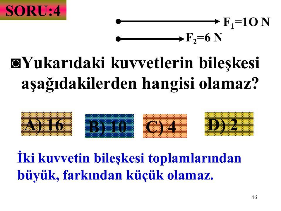 46 SORU:4 ◙Y◙Yukarıdaki kuvvetlerin bileşkesi aşağıdakilerden hangisi olamaz? F 1 =1O N F 2 =6 N A) 16 B) 10C) 4 D) 2 İki kuvvetin bileşkesi toplamlar