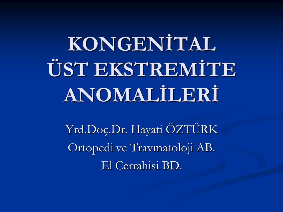 KONGENİTAL ÜST EKSTREMİTE ANOMALİLERİ Yrd.Doç.Dr. Hayati ÖZTÜRK Ortopedi ve Travmatoloji AB. El Cerrahisi BD.