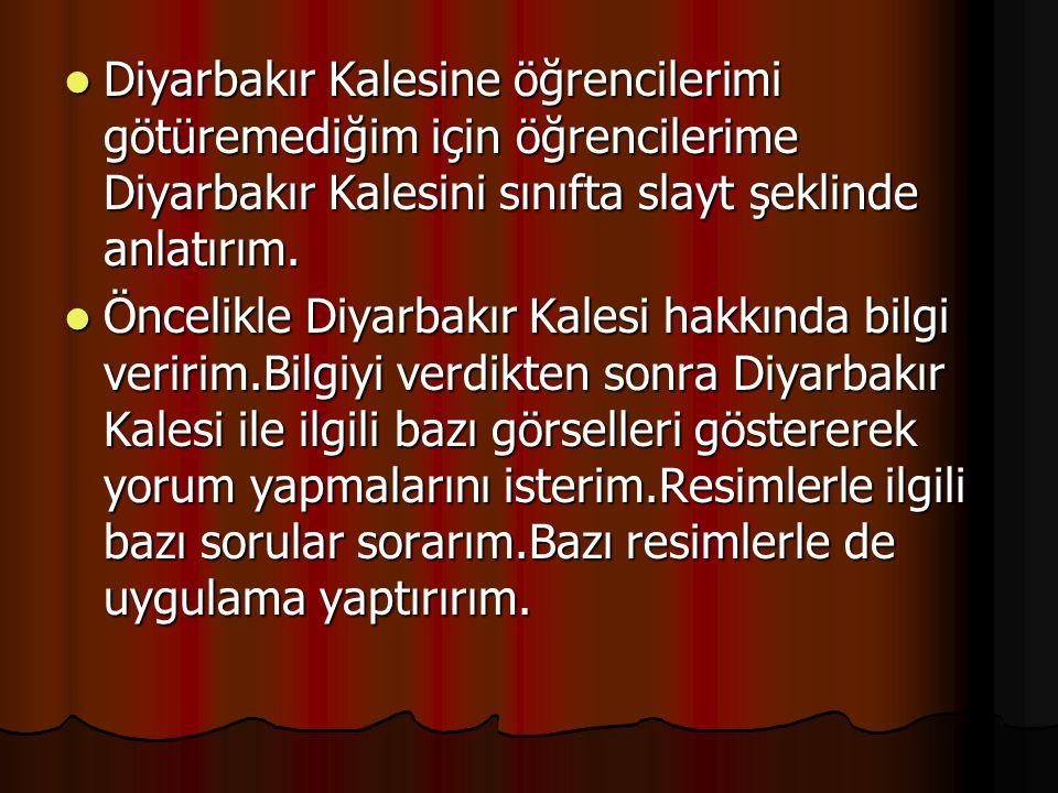 Diyarbakır Kalesine öğrencilerimi götüremediğim için öğrencilerime Diyarbakır Kalesini sınıfta slayt şeklinde anlatırım. Diyarbakır Kalesine öğrencile