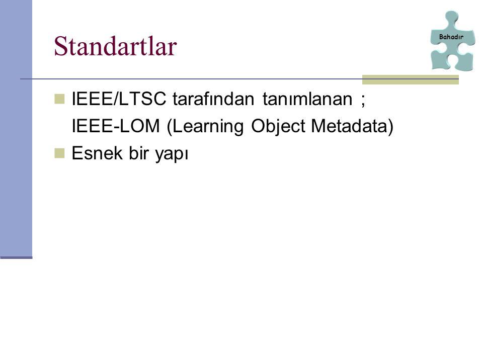 Standartlar IEEE/LTSC tarafından tanımlanan ; IEEE-LOM (Learning Object Metadata) Esnek bir yapı Bahadır