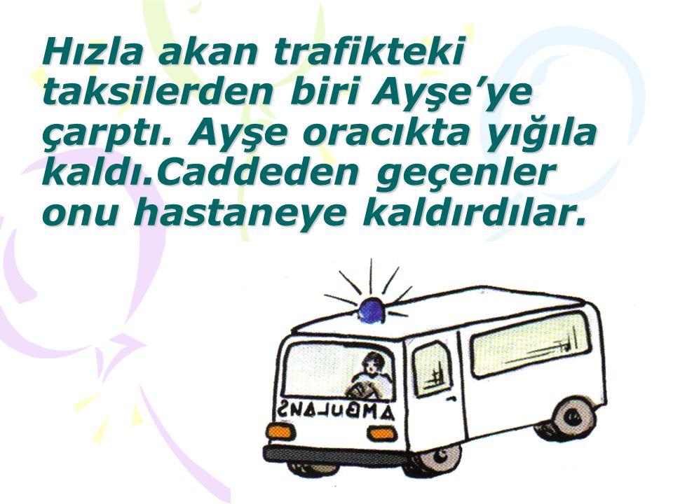 Hızla akan trafikteki taksilerden biri Ayşe'ye çarptı. Ayşe oracıkta yığıla kaldı.Caddeden geçenler onu hastaneye kaldırdılar.
