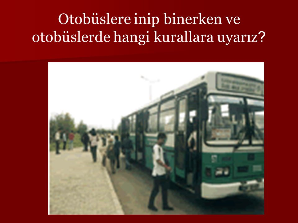 Otobüslere inip binerken ve otobüslerde hangi kurallara uyarız ?