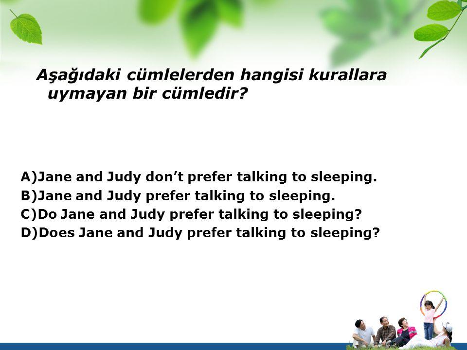 Aşağıdaki cümlelerden hangisi kurallara uymayan bir cümledir? A)Jane and Judy don't prefer talking to sleeping. B)Jane and Judy prefer talking to slee