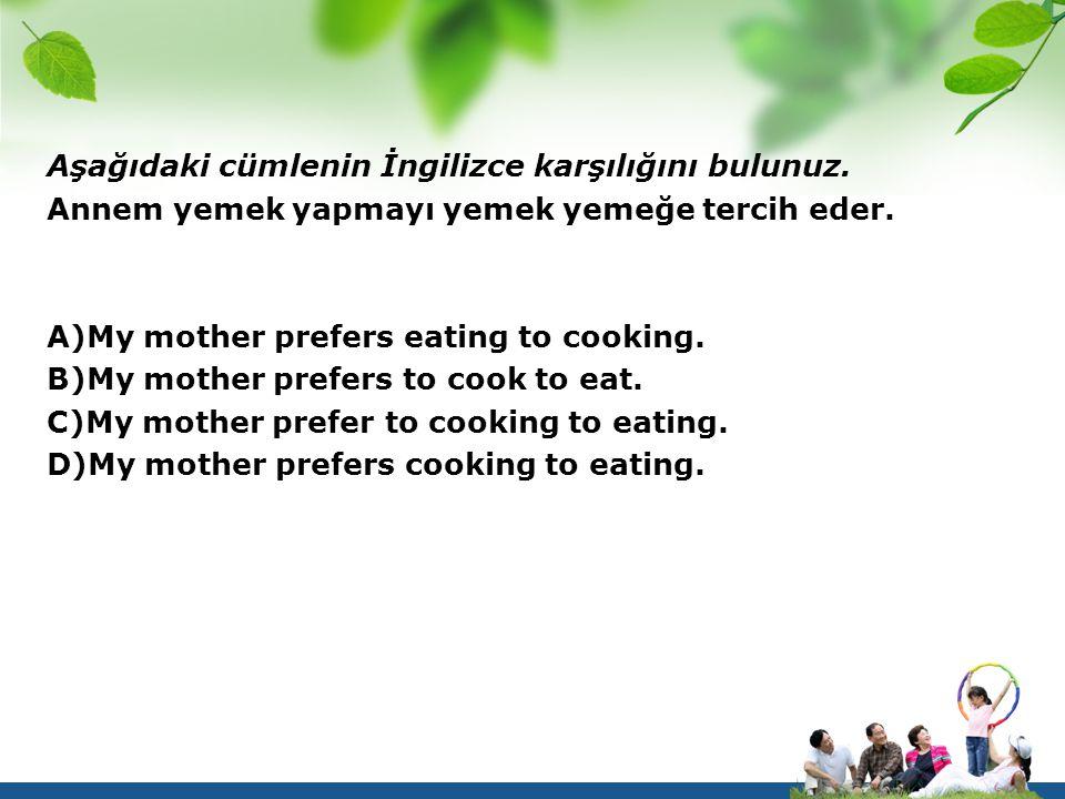 Aşağıdaki cümlenin İngilizce karşılığını bulunuz. Annem yemek yapmayı yemek yemeğe tercih eder. A)My mother prefers eating to cooking. B)My mother pre